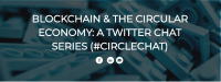 Blockchain & The Circular Economy: A Twitter Chat Series (#CIRCLECHAT)