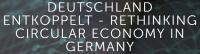 Deutschland entkoppelt - Rethinking Circular Economy in Germany